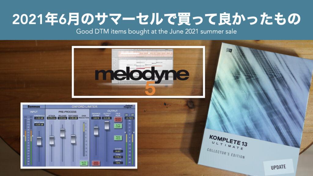 【DTM】2021年6月のサマーセールで買って良かったもの。【KOMPLETE13/Melodyne5Studio/Sonnox Oxford Limiter】